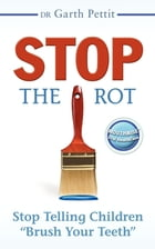 "Stop the Rot: Stop Telling Children ""Brush Your Teeth"" by Dr. Garth Pettit"