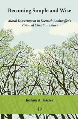 Book Becoming Simple and Wise: Moral Discernment in Dietrich Bonhoeffer's Vision of Christian Ethics by Kaiser, Joshua A.