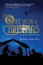 Once Upon a Christmas: A Collection of Short Stories by Richard J. Smith Ph.D