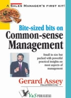 Bite-sized bits on Common Sense Management: Small in size but packed with powerful practical insights on most aspects of management by Gerard Assey