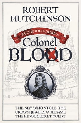 Book The Audacious Crimes of Colonel Blood: The Spy Who Stole the Crown Jewels and Became the King's… by Robert Hutchinson