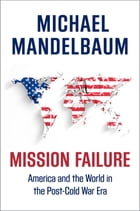 Mission Failure: America and the World in the Post-Cold War Era by Michael Mandelbaum