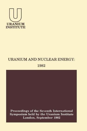 Uranium and Nuclear Energy: 1982: Proceedings of the Seventh International Symposium Held by the Uranium Institute, London, 1 — 3 September, 1982 by Sam Stuart