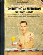 The Most Important Guide On Dieting And Nutrition For The 21st Century: Reviews Of The Most Popular Dieting Techniques And Nutrition Guides - Past, Pr by Noah Daniels