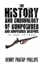 The History and Chronology of Gunpowder and Gunpowder Weapons (c.1000 to 1850) by Henry Pratap Phillips
