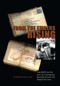 From The Embers Rising: How WWII and the Love of a Courageous, Beautiful German Girl, Shaped Two…
