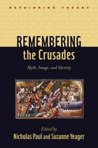 Remembering the Crusades: Myth, Image, and Identity by Nicholas Paul