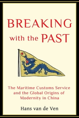 Book Breaking with the Past: The Maritime Customs Service and the Global Origins of Modernity in China by Hans Van de Ven