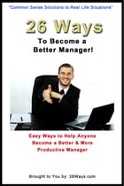 26 Ways to Become a Better Manager: Easy Ways to Help Anyone Become a Better & More Productive Manager by 26 Ways