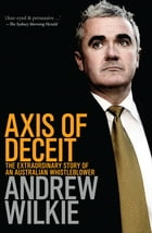 Axis of Deceit: The Extraordinary Story of an Australian Whistleblower by Andrew Wilkie