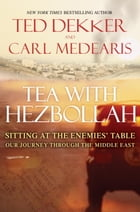 Tea with Hezbollah: Sitting at the Enemies Table Our Journey Through the Middle East by Ted Dekker