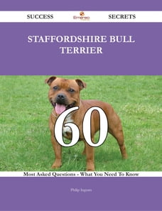 Staffordshire Bull Terrier 60 Success Secrets - 60 Most Asked Questions On Staffordshire Bull…