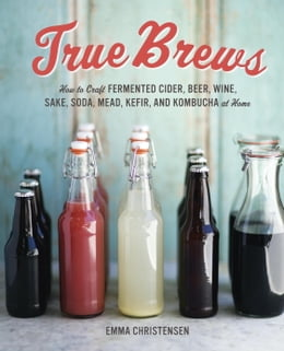 Book True Brews: How to Craft Fermented Cider, Beer, Wine, Sake, Soda, Mead, Kefir, and Kombucha at Home by Emma Christensen