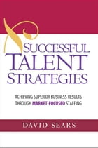 Successful Talent Strategies: Achieving Superior Business Results Through Market-Focused Staffing