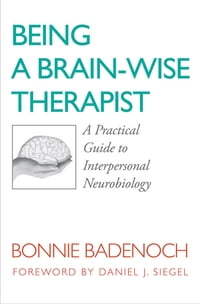 Being a Brain-Wise Therapist: A Practical Guide to Interpersonal Neurobiology (Norton Series on…