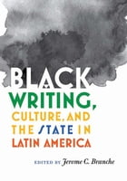 Black Writing, Culture, and the State in Latin America by Jerome C. Branche
