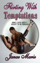 Flirting with Temptations: Some Lines Aren't Meant To Be Crossed by Janae Marie