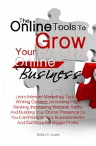 The Online Tools To Grow Your Online Business: Learn Internet Marketing Tips On Writing Content, Increasing Page Ranking, Increasing Website Traffi by Bobby K. Lowes