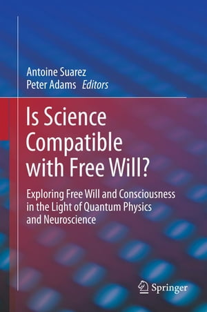 Is Science Compatible with Free Will?: Exploring Free Will and Consciousness in the Light of Quantum Physics and Neuroscience