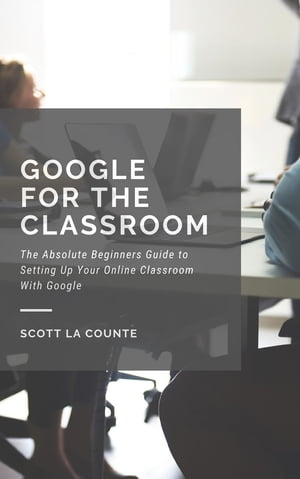 Google for the Classroom: The Absolute Beginners Guide to Setting Up Your Online Classroom With Google