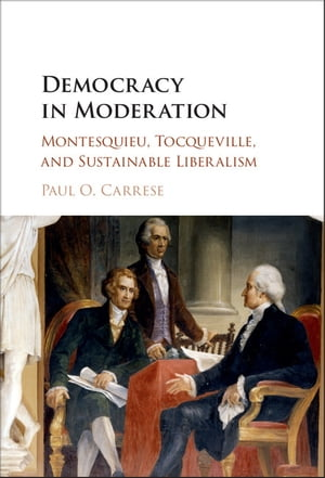 Democracy in Moderation Montesquieu,  Tocqueville,  and Sustainable Liberalism