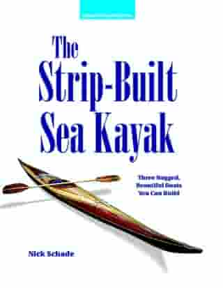 The Strip-Built Sea Kayak: Three Rugged, Beautiful Boats You Can Build by Nick Schade