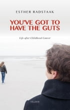 You've got to have the guts: life after Childhood Cancer by Esther Radstaak