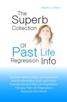 The Superb Collection Of Past Life Regression Info: Discover What Is Past Life Regression And Its Information And Learn From This Handbook?s Past Life by Benjamin J. Watson