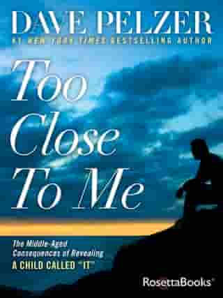 """Too Close to Me: The Middle-Aged Consequences of Revealing A Child Called """"It"""" by Dave Pelzer"""