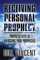 Receiving Personal Prophecy: Prophetic Keys to Unlocking Your Prophecies by Bill Vincent