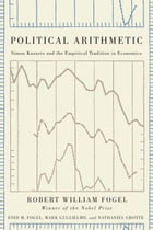 Political Arithmetic: Simon Kuznets and the Empirical Tradition in Economics by Robert William Fogel