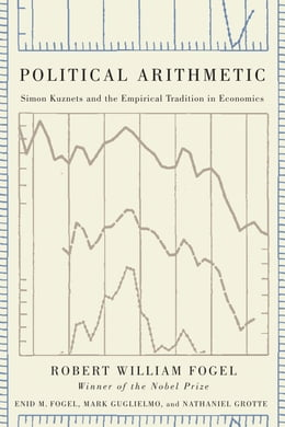 Book Political Arithmetic: Simon Kuznets and the Empirical Tradition in Economics by Robert William Fogel