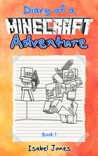 Diary of a Minecraft Adventure: Book 1 by Isabel Jones