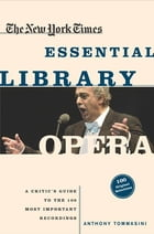 The New York Times Essential Library: Opera: A Critic's Guide to the 100 Most Important Works and the Best Recordings by Anthony Tommasini