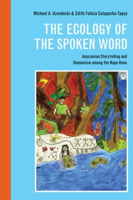 Book The Ecology of the Spoken Word: Amazonian Storytelling and the Shamanism among the Napo Runa by Michael Uzendoski