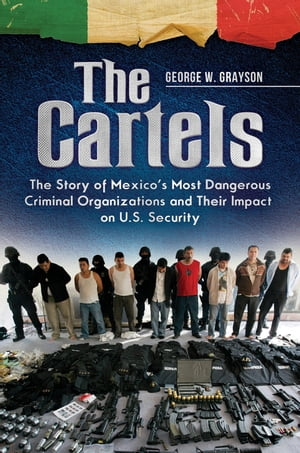 The Cartels: The Story of Mexico's Most Dangerous Criminal Organizations and their Impact on U.S. Security The Story of Mexico's Most Dangerous Crimin