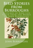 Bird Stories from Burroughs (Illustrated): Sketches of Bird Life taken from the Works of John Burroughs by John Burroughs