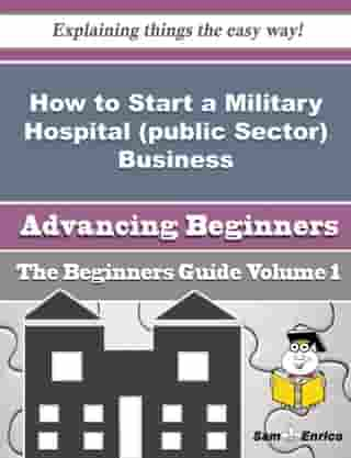 How to Start a Military Hospital (public Sector) Business (Beginners Guide): How to Start a Military Hospital (public Sector) Business (Beginners Guide) by Mel Mathias