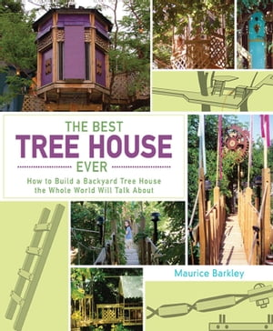 The Best Tree House Ever: How to Build a Backyard Tree House the Whole World Will Talk About by Maurice Barkley