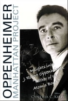 "Oppenheimer and the Manhattan Project: Insights into J Robert Oppenheimer, ""Father of the Atomic Bomb"" by Cynthia C Kelly"