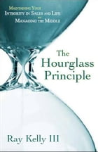 The Hourglass Principle: Maintaining Your Integrity in Life by Managing the Middle