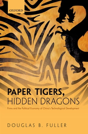 Paper Tigers,  Hidden Dragons Firms and the Political Economy of China's Technological Development
