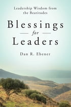 Blessings for Leaders: Leadership Wisdom from the Beatitudes by Dan R. Ebener