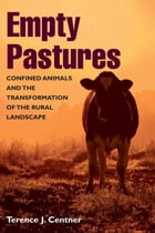 Empty Pastures: Confined Animals and the Transformation of the Rural Landscape by Terence J. Centner