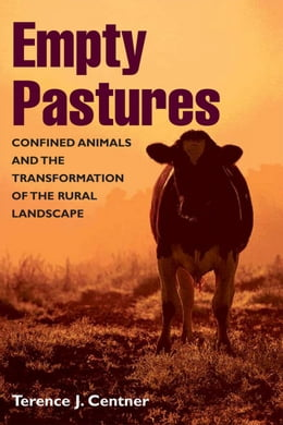 Book Empty Pastures: Confined Animals and the Transformation of the Rural Landscape by Terence J. Centner