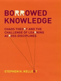 Book Borrowed Knowledge: Chaos Theory and the Challenge of Learning across Disciplines by Stephen H. Kellert