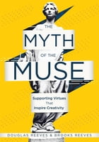Myth of the Muse, The: Supporting Virtues That Inspire Creativity (Examine the Role of Creativity in Your Classroom) by Douglas Reeves