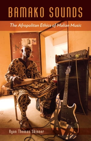 Bamako Sounds The Afropolitan Ethics of Malian Music