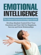Emotional Intelligence: The Ultimate Emotional Intelligence Guide: Develop Absolute Control Over Your Emotions and Your Life For Happiness, Success an by Emily James