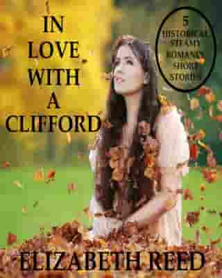 In Love With A Clifford: 5 Historical Steamy Romance Short Stories by Elizabeth Reed